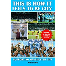 This is How it Feels to be City. Supporting Manchester City Updated for 2012/2013 Season