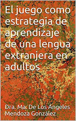 El juego como estrategia de aprendizaje de una lengua extranjera en adultos por Dra. Ma. De Los Angeles Mendoza González