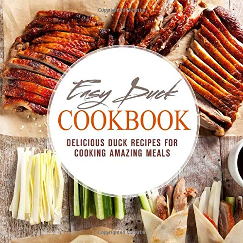 Easy Duck Cookbook: Delicious Duck Recipes for Cooking Amazing Meals (2nd Edition)