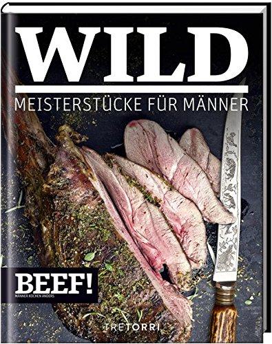 BEEF! WILD: Meisterstücke für Männer (BEEF!-Kochbuchreihe)