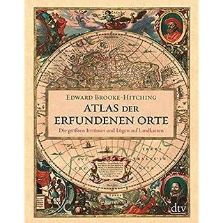 Atlas der erfundenen Orte: Die größten Irrtümer und Lügen auf Landkarten