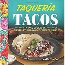 Taqueria Tacos: A Taco Cookbook to Bring the Flavors of Mexico Home