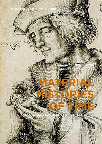 Material Histories of Time: Objects and Practices, 14th-19th Centuries (Object Studies in Art History, Band 3)