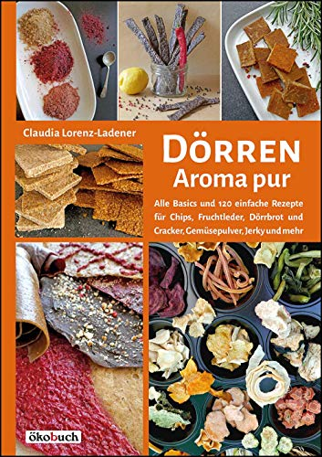Dörren - Aroma pur: Alle Basics und viele einfache Rezepte für Chips, Fruchtleder, Dörrbrot und Cracker, Gemüsepulver, Jerky und mehr -