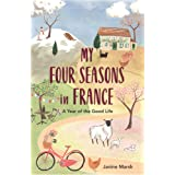 My Good Year in France: Seasonal Tales of an Expat Abroad: A Year of the Good Life