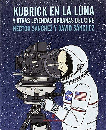 Kubrick En La Luna Y Otras Leyendas Urbanas Del Cine por Héctor Sánchez Moro