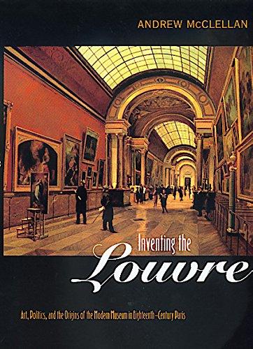 Inventing the Louvre - Art, Politics, & the Origins of the Modern Museum in Eighteenth-Century Paris