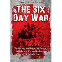 The Six Day War: The History and Legacy of the 1967 Arab-Israeli War and Its Impact on the Middle East (English Edition)