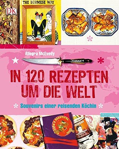 Preisvergleich Produktbild In 120 Rezepten um die Welt: Souvenirs einer reisenden Köchin