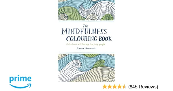 The Mindfulness Colouring Book Anti Stress Art Therapy For Busy People Amazoncouk Emma Farrarons 9780752265629 Books