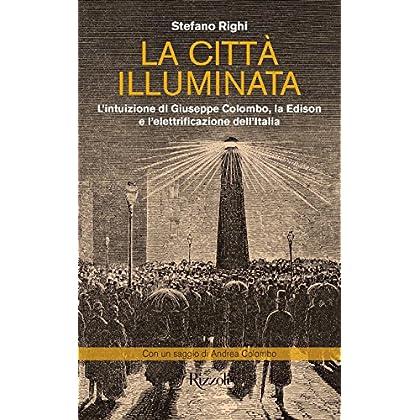 La Città Illuminata: L'intuizione Di Giuseppe Colombo, La Edison E L'elettrificazione Dell'italia
