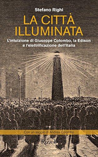 La città illuminata: L'intuizione di Giuseppe Colombo, la Edison e l'elettrificazione dell'Italia di Stefano Righi