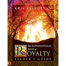 The Supernatural Ways of Royalty Leader's Guide: Discovering Your Rights and Privileges of Being a Son or Daughter of God
