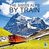 The Swiss Alps by Train 2018: The Swiss Alps by Train - Through Mountains and Valleys (Calvendo Places)