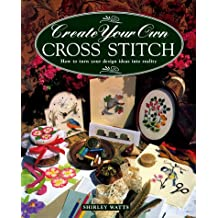 Create Your Own Cross Stitch: How to Turn Your Design Ideas Into Reality