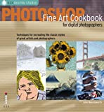 Photoshop Fine Art Cookbook for Digital Photographers: Techniques for Recreating the Classic Styles of Great Artists and Photographers (Ilex Digital Studio)
