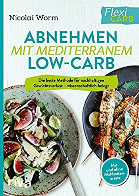 Abnehmen mit mediterranem Low-Carb: Die beste Methode für nachhaltigen Gewichtsverlust - wissenschaftlich belegt. Mit und ohne Mahlzeitenersatz. Flexi-Carb