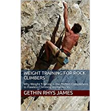 Weight Training for Rock Climbers: Why Weight Training is the Perfect Compliment to Flawless Climbing on the Rocks.  (English Edition)