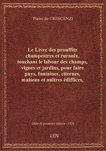 Le Livre des prouffitz champestres et ruraulx, touchant le labour des champs, vignes et jardins, pou