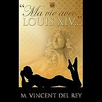 """Ma vie avec Louis XIV..."" Version intégrale."