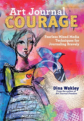 Art Journal Courage: Fearless Mixed Media Techniques for Journaling Bravely por Dina Wakley