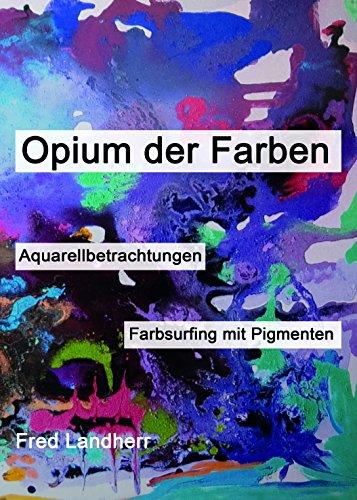 Opium der Farben: Aquarellbetrachtungen + Farbsurfing mit Pigmenten (Kindle W-kamera)