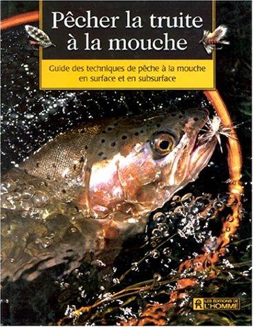 Pêcher la truite à la mouche. Guide des techniques de pêche à la mouche : surface, subsurface