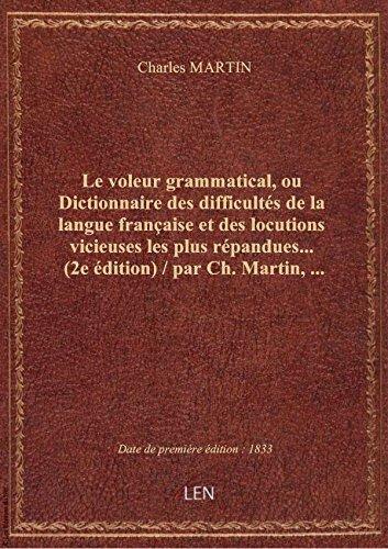 Le voleur grammatical, ouDictionnairedesdifficultés delalangue française etdes locutions vicie par Charles MARTIN