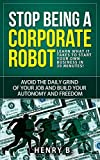 Stop Being a Corporate Robot: Learn What it Takes to Start Your Own Business in 30 Minutes!: Avoid the daily grind of your job and build your autonomy and freedom