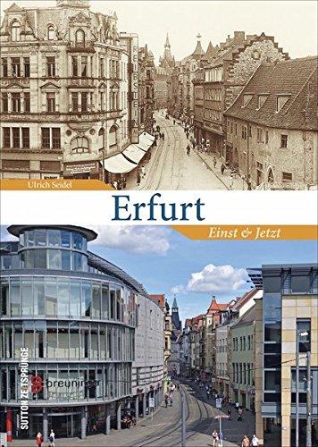 Erfurt einst und jetzt. 55 Bildpaare zeigen den Zeitsprung zwischen früher und heute, historische Fotografien der Landeshauptstadt von Thüringen stehen einem aktuellen Bild gegenüber (Zeitsprünge)