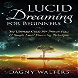 Lucid Dreaming for Beginners: The Ultimate Guide for Proven Plain & Simple Lucid Dreaming Techniques