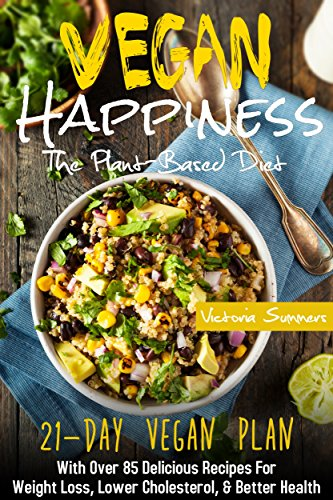 Vegan Happiness: The Plant-Based Diet (21-Day Vegan Plan) With Over 85 Delicious Recipes For Weight Loss, Lower Cholesterol, and Better Health (Vegan Diet Cookbook)