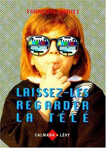 LAISSEZ-LES REGARDER LA TELE. Le nouvel esprit télévisuel