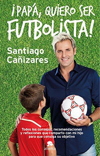 ¡Papá, quiero ser futbolista!: Todos los consejos, recomendaciones y reflexiones que comparto con mi hijo para que consiga su objetivo por José Santiago Cañizares Ruiz