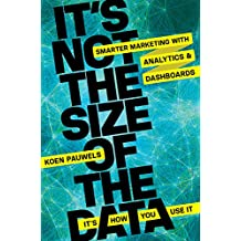 It's Not the Size of the Data - It's How You Use It: Smarter Marketing with Analytics and Dashboards (Agency/Distributed)
