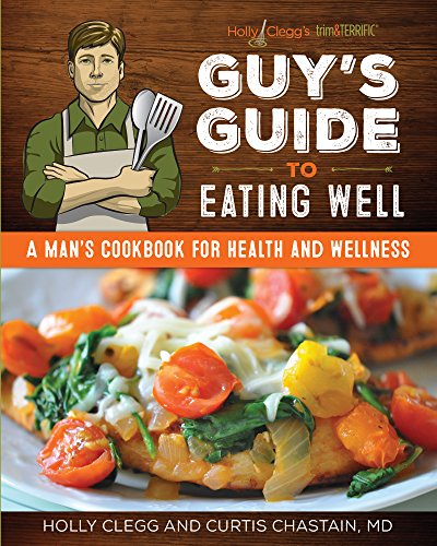 Holly Clegg's Trim&terrific Guy's Guide to Eating Well: A Man's Cookbook for Health and Wellness Holly Trim