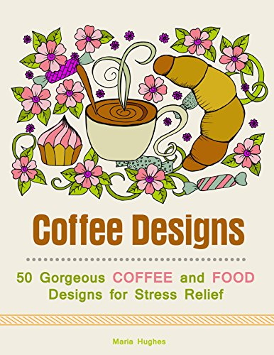 Coffee Designs: 50 Gorgeous Coffee and Food Designs for Stress Relief (English Edition) por Maria Hughes
