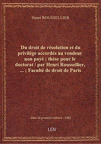 Du droit de résolution et du privilège accordés au vendeur non payé : thèse pour le doctorat / par H par Henri ROUSSELLIER