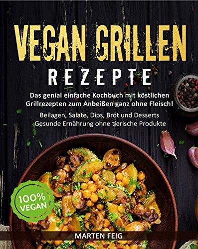 VEGAN GRILLEN REZEPTE: Das genial einfache Kochbuch mit köstlichen Grillrezepten zum Anbeißen ganz ohne Fleisch!: Beilagen, Salate, Dips, Brot und Desserts - Gesunde Ernährung ohne tierische Produkte -