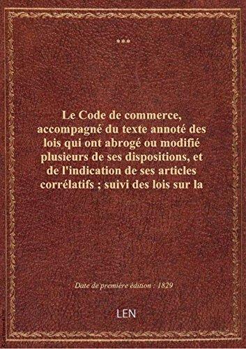 Le Code de commerce, accompagné du texte annoté des lois qui ont abrogé ou modifié plusieurs de ses