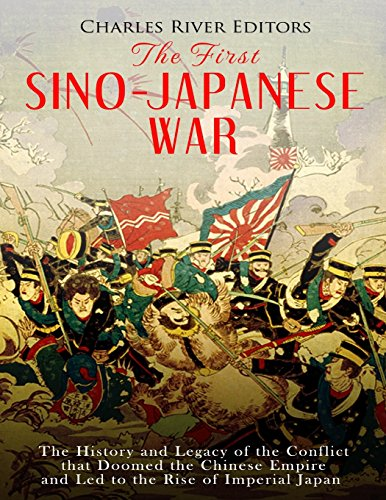 The First Sino-Japanese War: The History and Legacy of the Conflict that Doomed the Chinese Empire and Led to the Rise of Imperial Japan Imperial China Japan