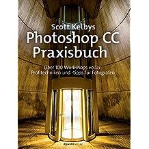 Scott Kelbys Photoshop CC-Praxisbuch: Über 100 Workshops voller Profitechniken und -tipps für Fotografen
