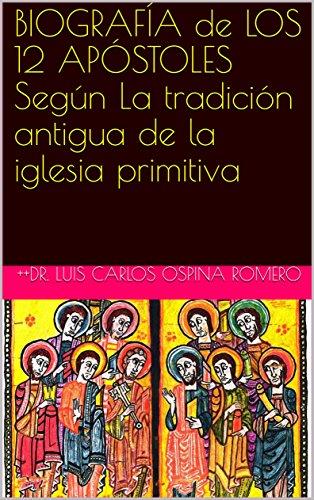 BIOGRAFÍA de  LOS 12 APÓSTOLES Según  La tradición antigua de la iglesia primitiva (Historia de la Iglesia)
