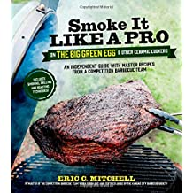 Smoke It Like a Pro on the Big Green Egg & Other Ceramic Cookers: An Independent Guide With Master Recipes from a Competition Barbecue Team