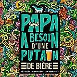 Papa a besoin d'une p*tain de bière : Un livre de coloriage grossier pour papas