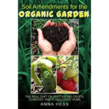Soil Amendments for the Organic Garden: The Real Dirt on Cultivating Crops, Compost, and a Healthier Home (The Ultimate Guide to Soil Book 4) (English Edition)