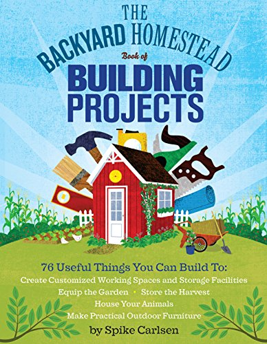 The Backyard Homestead Book of Building Projects: 76 Useful Things You Can Build to Create Customized Working Spaces and Storage Facilities, Equip the Outdoor Furniture (English Edition)