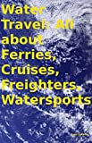 Water Travel: All about Ferries, Cruises, Freighters, Watersports (English Edition)