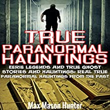 True Paranormal Hauntings: Eerie Legends and True Ghost Stories and Hauntings: Real True Paranormal Hauntings from the Past