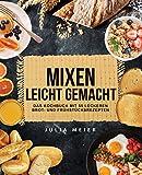 Mixen leicht gemacht: Das Kochbuch mit 55 leckeren Brot- und Frühstücksrezepten